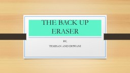 THE BACK UP  ERASER BY, TEMISAN AND DHWANI PowerPoint PPT Presentation