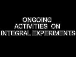 ONGOING ACTIVITIES  ON INTEGRAL EXPERIMENTS
