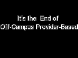 It�s the  End of Off-Campus Provider-Based