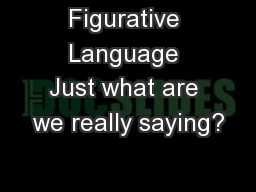 Figurative Language Just what are we really saying?