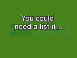 You could need a list if…