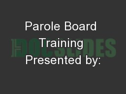 Parole Board Training Presented by:
