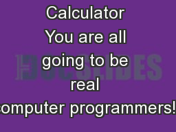 The Scratch Calculator You are all going to be real computer programmers!!!