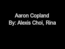 Aaron Copland By: Alexis Choi, Rina