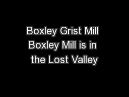 Boxley Grist Mill Boxley Mill is in the Lost Valley