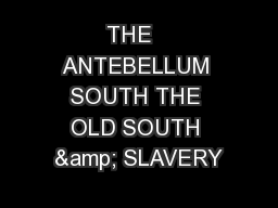 THE   ANTEBELLUM SOUTH THE OLD SOUTH & SLAVERY