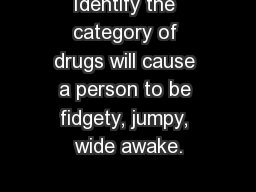 Identify the category of drugs will cause a person to be fidgety, jumpy, wide awake.