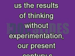 �The middle ages showed us the results of thinking without experimentation, our present century s