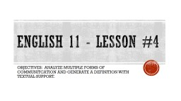 English 11 - Lesson #4 OBJECTIVES:  ANALYZE MULTIPLE FORMS OF COMMUNITCATION AND GENERATE A DEFINIT