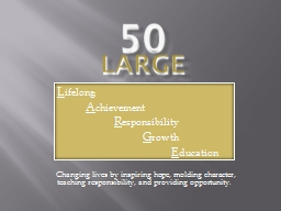 50 LARGE  Changing lives by inspiring hope, molding character, teaching responsibility, and providi