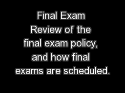 Final Exam Review of the final exam policy, and how final exams are scheduled.