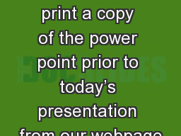 You are welcome to print a copy of the power point prior to today�s presentation from our webpage