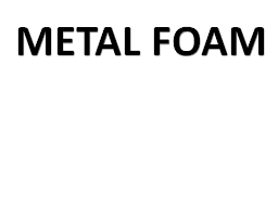 METAL FOAM   A metal foam is a cellular structure consisting of a solid metal, For ex. aluminium