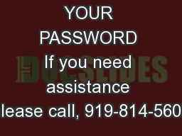 FORGOT YOUR PASSWORD If you need assistance please call, 919-814-5600