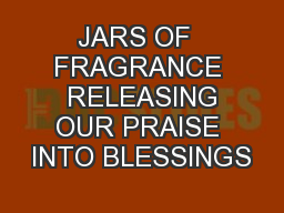 JARS OF  FRAGRANCE  RELEASING OUR PRAISE INTO BLESSINGS