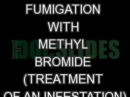 PROCEDURE FOR FUMIGATION WITH METHYL BROMIDE (TREATMENT OF AN INFESTATION)