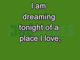 I am dreaming tonight of a place I love,