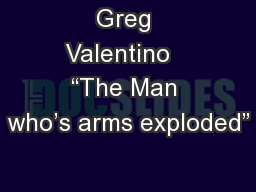 """Greg Valentino   """"The Man who's arms exploded"""""""