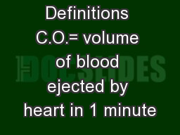 Definitions C.O.= volume of blood ejected by heart in 1 minute
