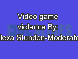 Video game violence By: Alexa Stunden-Moderator