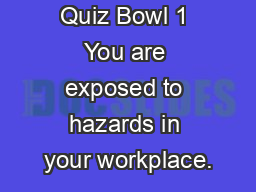Quiz Bowl 1 You are exposed to hazards in your workplace.