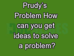 Prudy's  Problem How can you get ideas to solve a problem?