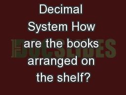Dewey Decimal System How are the books arranged on the shelf?