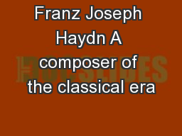 Franz Joseph Haydn A composer of the classical era
