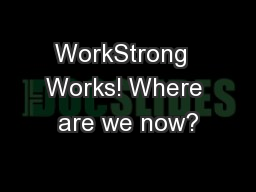WorkStrong  Works! Where are we now?