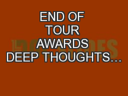 END OF TOUR AWARDS DEEP THOUGHTS…