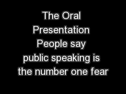 The Oral Presentation People say public speaking is the number one fear