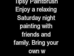 Tipsy Paintbrush Enjoy a relaxing Saturday night painting with friends and family. Bring your own w