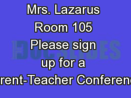 Mrs. Lazarus Room 105 Please sign up for a Parent-Teacher Conference.