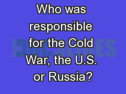 Who was responsible for the Cold War, the U.S. or Russia?