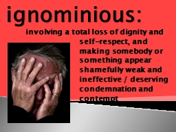 ignominious: involving a total loss of dignity and self-respect, and making somebody or