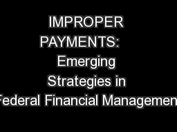 IMPROPER PAYMENTS:    Emerging Strategies in Federal Financial Management