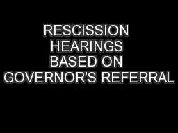 RESCISSION HEARINGS BASED ON GOVERNOR�S REFERRAL