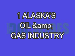1 ALASKA�S OIL & GAS INDUSTRY