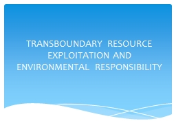 TRANSBOUNDARY RESOURCE EXPLOITATION AND ENVIRONMENTAL RESPONSIBILITY