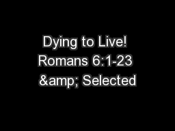 Dying to Live! Romans 6:1-23 & Selected