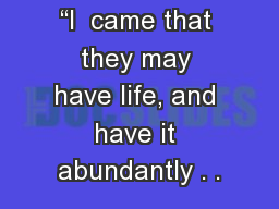 """I  came that they may have life, and have it abundantly . ."