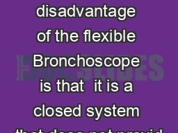 Major disadvantage of the flexible Bronchoscope is that  it is a closed system that does not provid