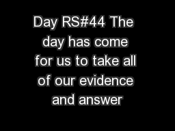 Day RS#44 The  day has come for us to take all of our evidence and answer