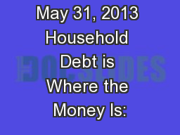 May 31, 2013 Household Debt is Where the Money Is: