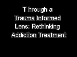 T hrough a Trauma Informed Lens: Rethinking Addiction Treatment