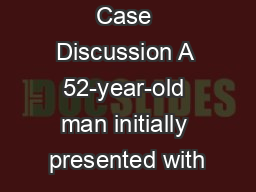 Case Discussion A 52-year-old man initially presented with