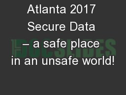 Atlanta 2017 Secure Data � a safe place in an unsafe world!
