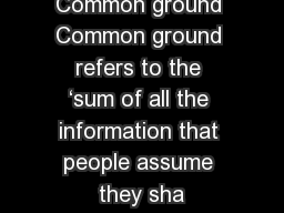 Common ground Common ground refers to the �sum of all the information that people assume they sha
