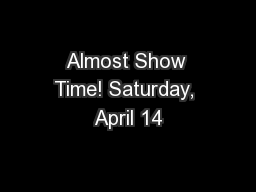 Almost Show Time! Saturday, April 14