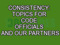 CONSISTENCY: TOPICS FOR CODE OFFICIALS AND OUR PARTNERS